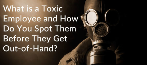 What is a Toxic Employee and How Do You Spot Them Before They Get Out-of-Hand?